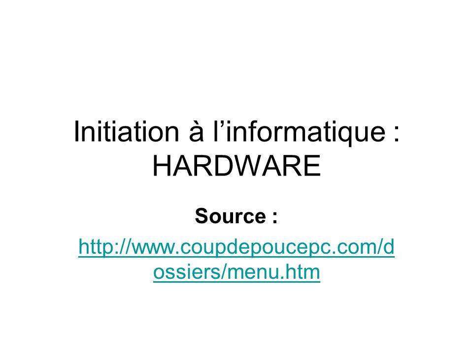 Initiation à linformatique : HARDWARE Source : http://www.coupdepoucepc.com/d ossiers/menu.htm