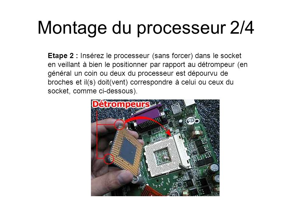 Montage du processeur 2/4 Etape 2 : Insérez le processeur (sans forcer) dans le socket en veillant à bien le positionner par rapport au détrompeur (en