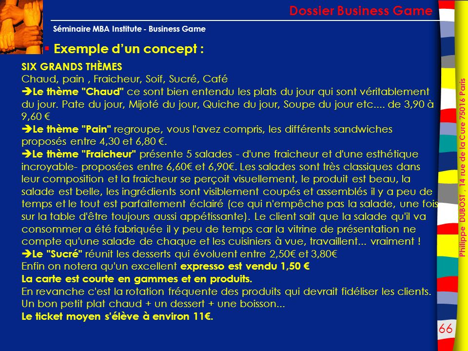 66 Philippe DUBOST, 14 rue de la Cure 75016 Paris Séminaire MBA Institute - Business Game Exemple dun concept : Dossier Business Game SIX GRANDS THÈME