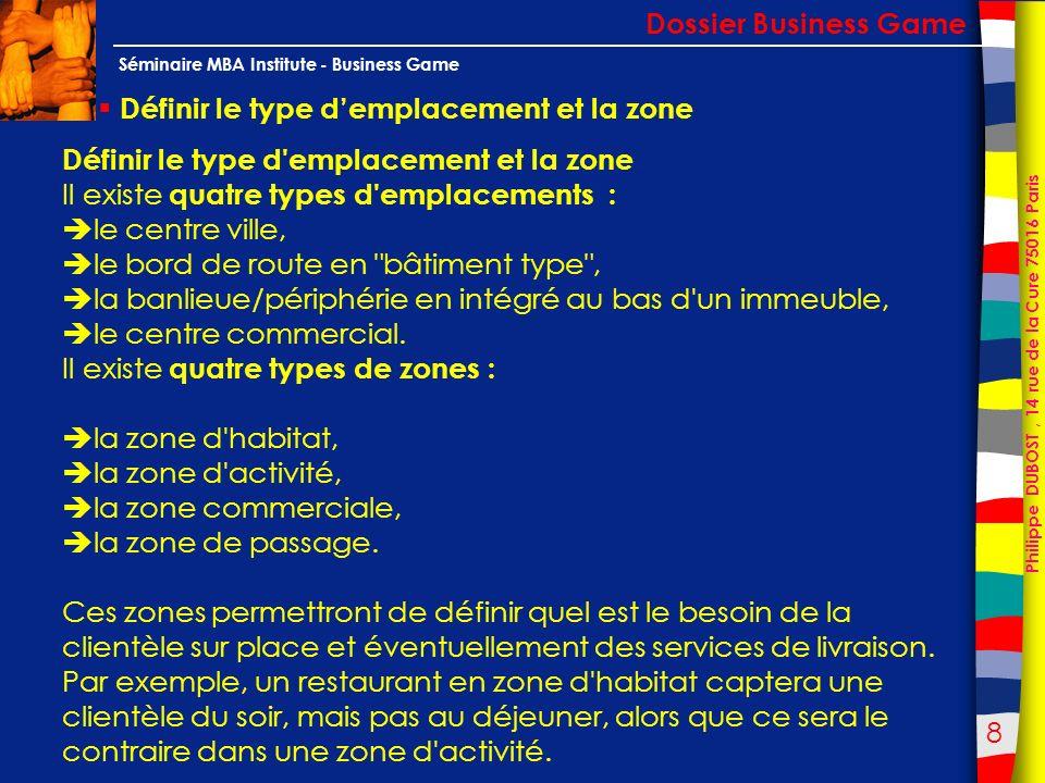 9 Philippe DUBOST, 14 rue de la Cure 75016 Paris Séminaire MBA Institute - Business Game Mieux connaitre son emplacement Dossier Business Game Mieux connaître son emplacement (analyses) Pour mieux connaître son emplacement, il est important de se renseigner sur le terrain, en allant voir les commerçants et habitants, mais on peut aussi faire appel à la CCI et à la mairie pour les emplois et zones commerciales, à la direction départementale pour les comptages routiers et pour le passage (si votre établissement est sur une Nationale par exemple), ou encore à l INSEE pour connaître la structure de la population.