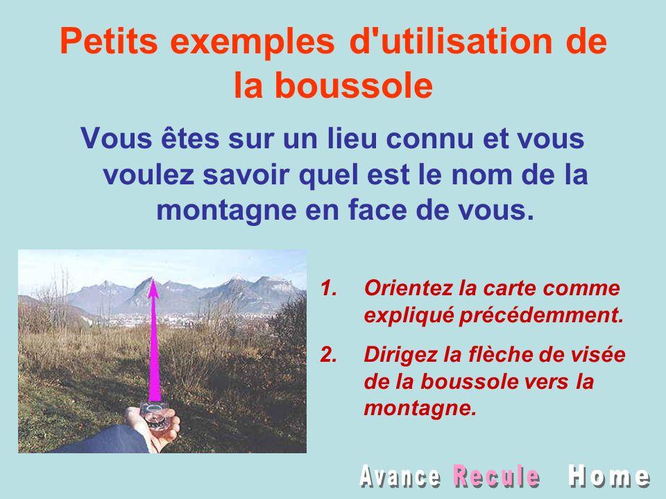 Petits exemples d'utilisation de la boussole Vous êtes sur un lieu connu et vous voulez savoir quel est le nom de la montagne en face de vous. 1.Orien