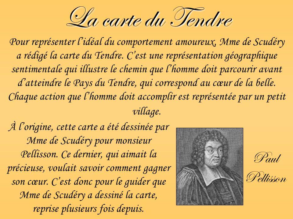 La carte du Tendre Paul Pellisson Pour représenter lidéal du comportement amoureux, Mme de Scudéry a rédigé la carte du Tendre. Cest une représentatio