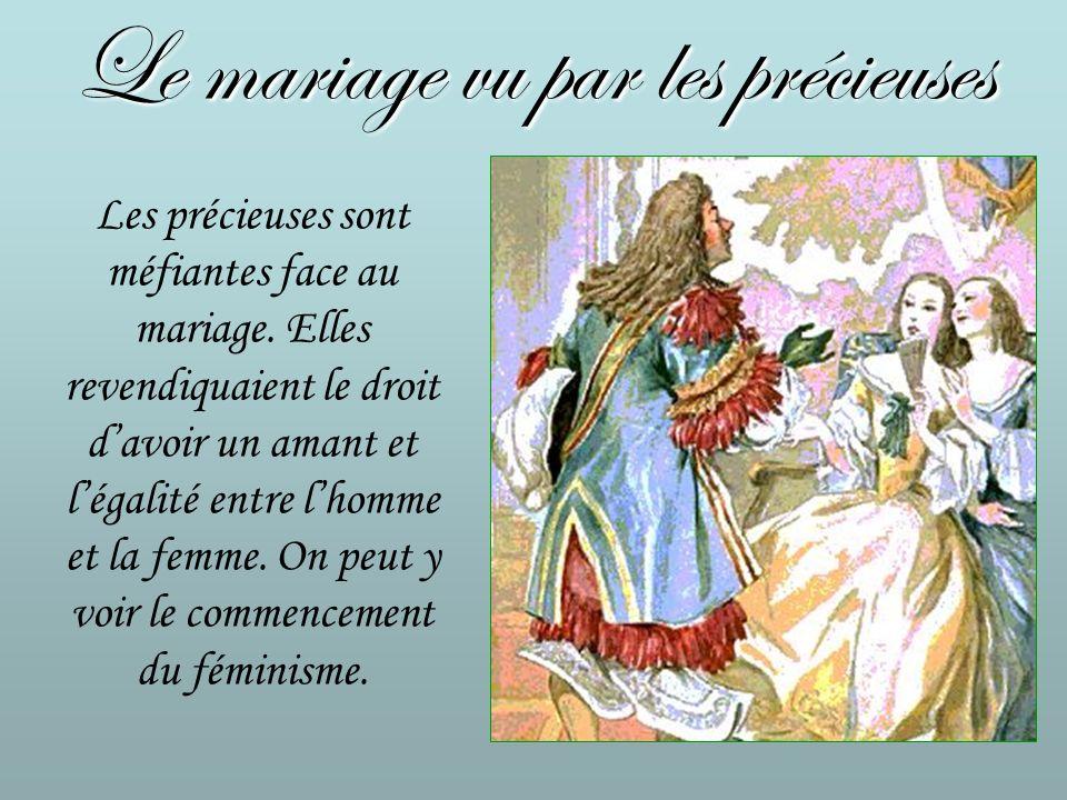Le mariage vu par les précieuses Les précieuses sont méfiantes face au mariage. Elles revendiquaient le droit davoir un amant et légalité entre lhomme