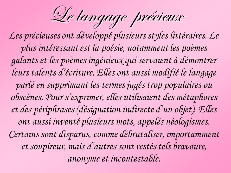 Le langage précieux Les précieuses ont développé plusieurs styles littéraires. Le plus intéressant est la poésie, notamment les poèmes galants et les