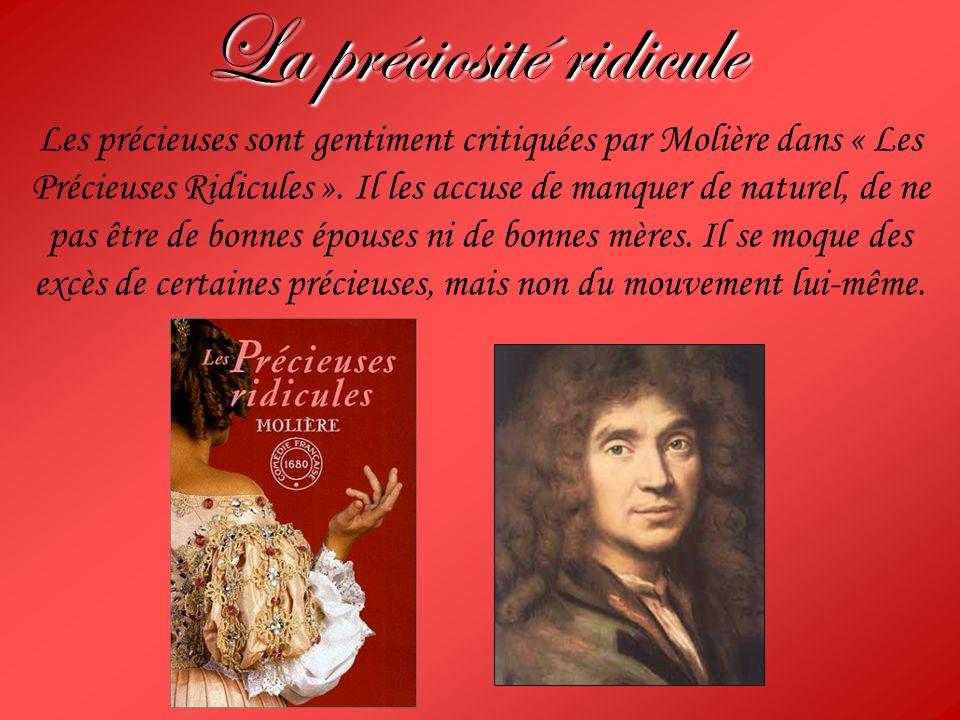 La préciosité ridicule Les précieuses sont gentiment critiquées par Molière dans « Les Précieuses Ridicules ». Il les accuse de manquer de naturel, de