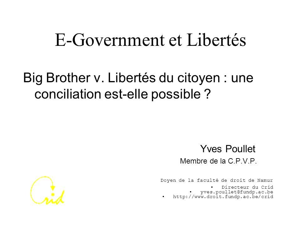 E-Government et Libertés Big Brother v. Libertés du citoyen : une conciliation est-elle possible ? Yves Poullet Membre de la C.P.V.P. Doyen de la facu