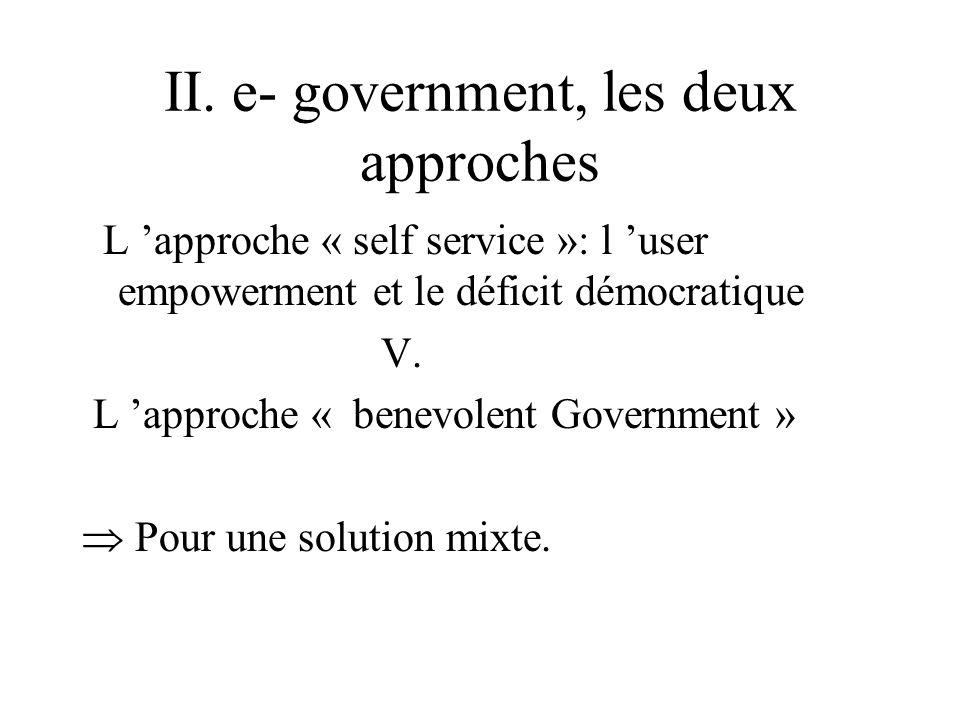 II. e- government, les deux approches. L approche « self service »: l user empowerment et le déficit démocratique V. L approche « benevolent Governmen