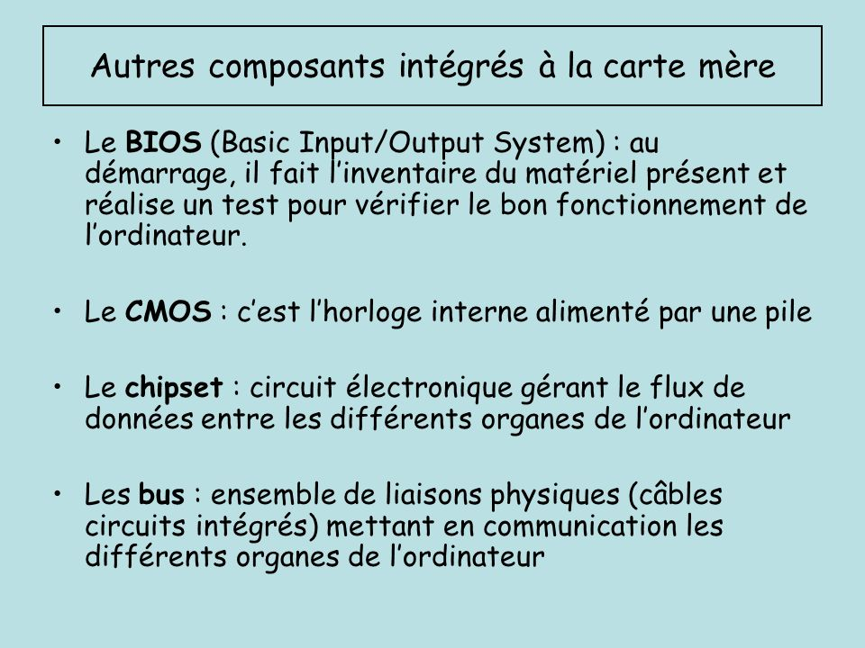 Autres composants intégrés à la carte mère Le BIOS (Basic Input/Output System) : au démarrage, il fait linventaire du matériel présent et réalise un t