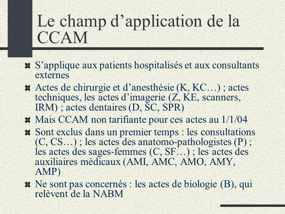 LA CCAM (Classification commune des actes médicaux) Avant 2004, deux nomenclatures incomplètes et incompatibles entre elles : - le Catalogue des actes