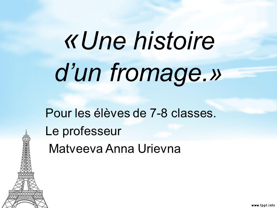« Une histoire dun fromage.» Pour les élèves de 7-8 classes. Le professeur Matveeva Anna Urievna