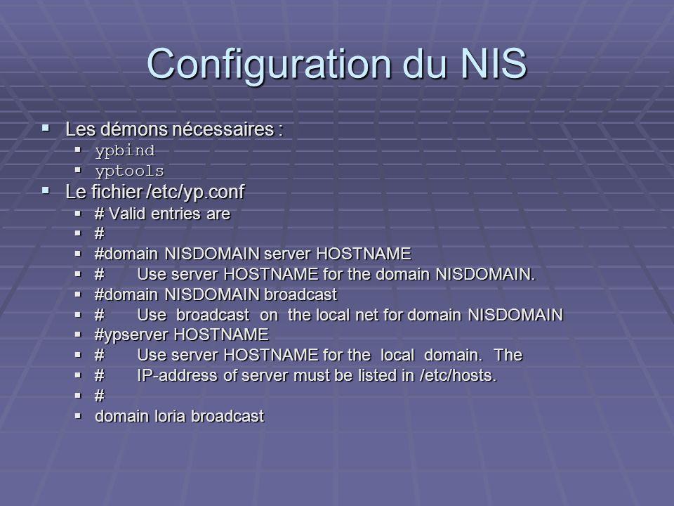 Configuration du NIS Les démons nécessaires : Les démons nécessaires : ypbind ypbind yptools yptools Le fichier /etc/yp.conf Le fichier /etc/yp.conf #