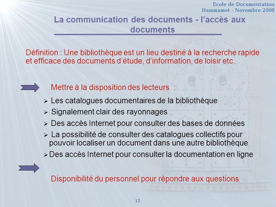 12 La communication des documents - laccès aux documents Définition : Une bibliothèque est un lieu destiné à la recherche rapide et efficace des documents détude, dinformation, de loisir etc.