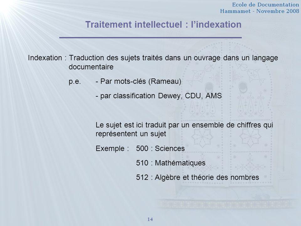 14 Traitement intellectuel : lindexation Indexation : Traduction des sujets traités dans un ouvrage dans un langage documentaire p.e.