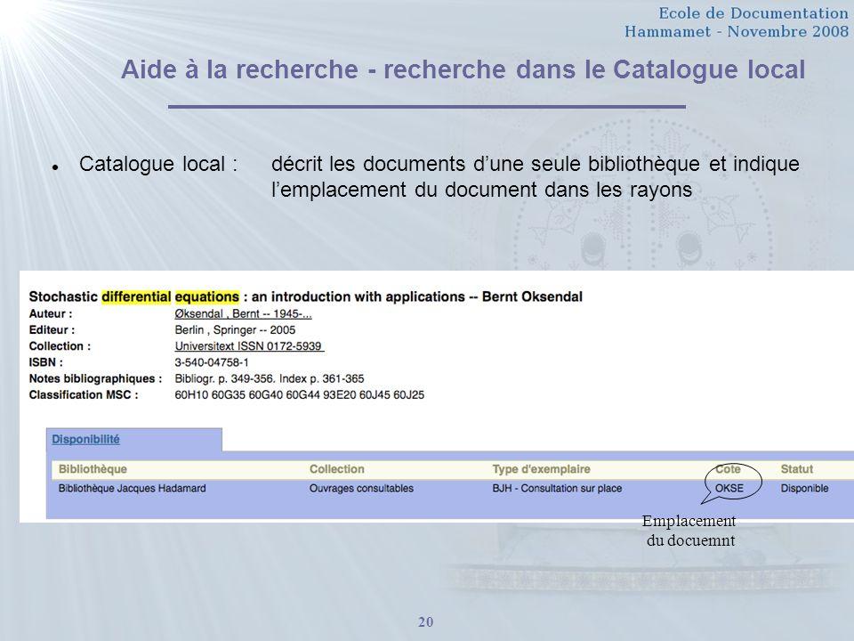 20 Aide à la recherche - recherche dans le Catalogue local Catalogue local : décrit les documents dune seule bibliothèque et indique lemplacement du document dans les rayons Emplacement du docuemnt