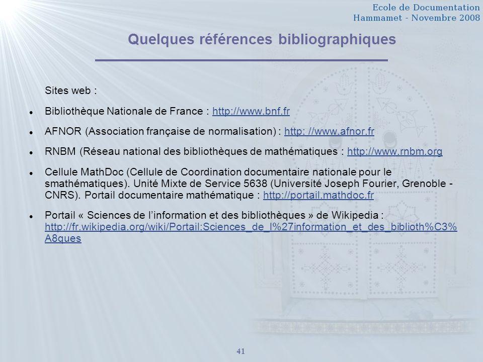 41 Quelques références bibliographiques Sites web : Bibliothèque Nationale de France : http://www.bnf.frhttp://www.bnf.fr AFNOR (Association française de normalisation) : http: //www.afnor.frhttp: //www.afnor.fr RNBM (Réseau national des bibliothèques de mathématiques : http://www.rnbm.orghttp://www.rnbm.org Cellule MathDoc (Cellule de Coordination documentaire nationale pour le smathématiques).