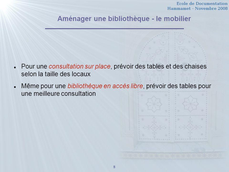 8 Aménager une bibliothèque - le mobilier Pour une consultation sur place, prévoir des tables et des chaises selon la taille des locaux Même pour une bibliothèque en accès libre, prévoir des tables pour une meilleure consultation