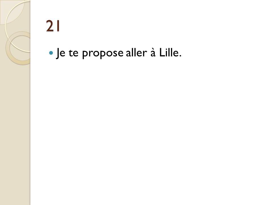 21 Je te propose aller à Lille.