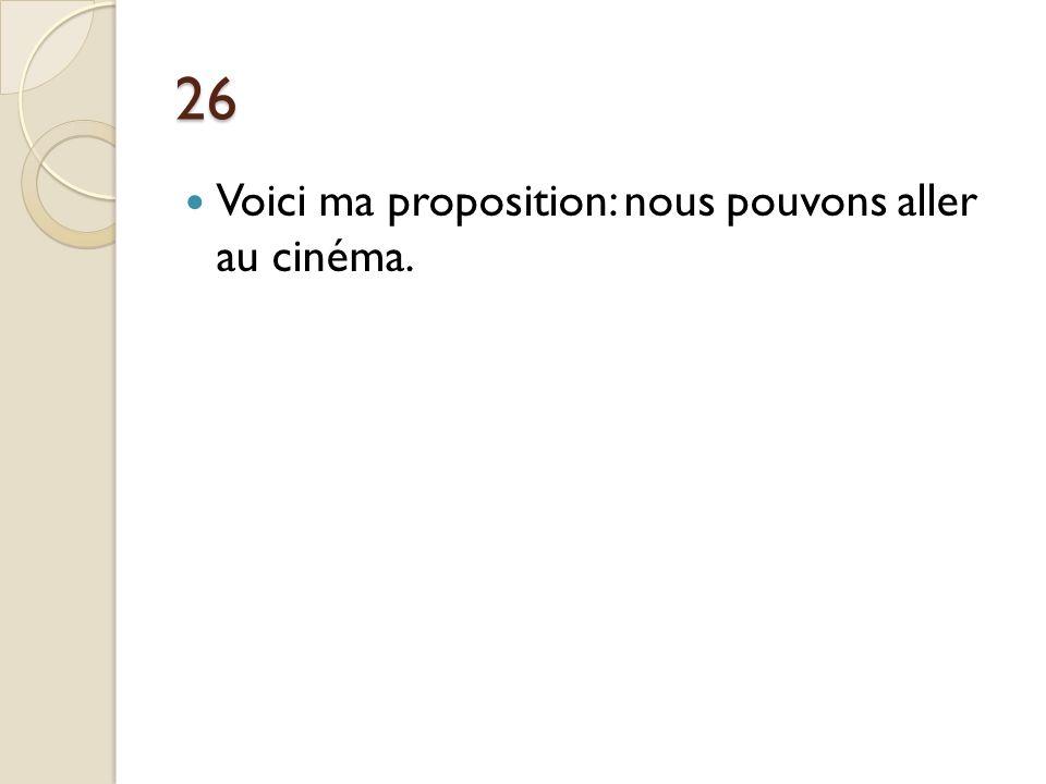 26 Voici ma proposition: nous pouvons aller au cinéma.