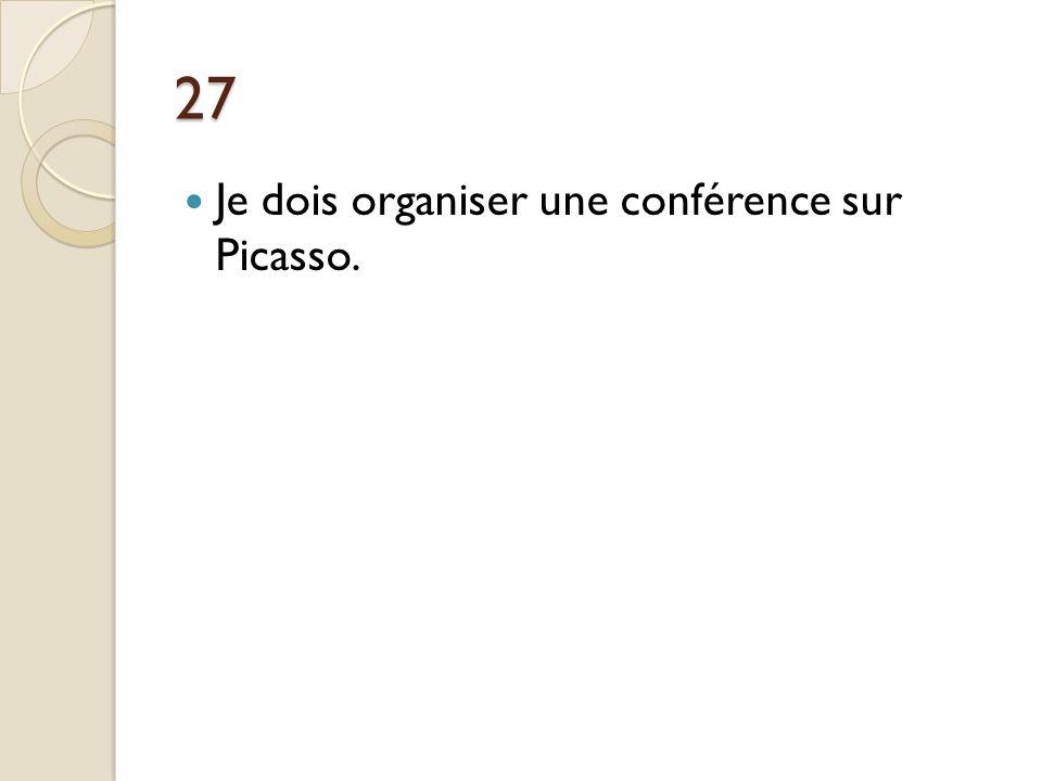 27 Je dois organiser une conférence sur Picasso.