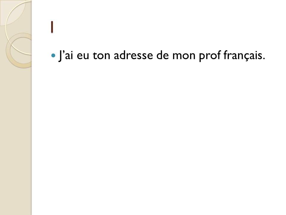 1 Jai eu ton adresse de mon prof français.