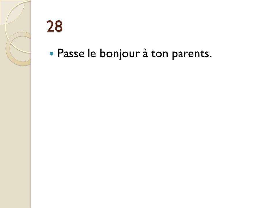 28 Passe le bonjour à ton parents.
