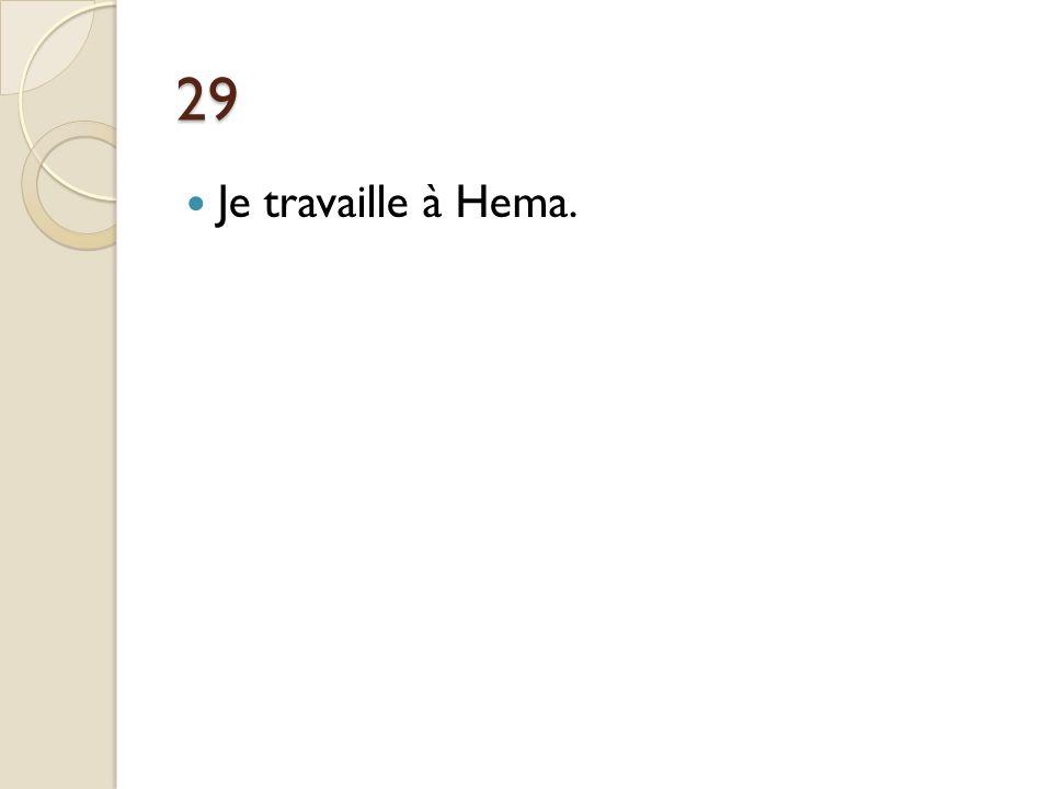 29 Je travaille à Hema.