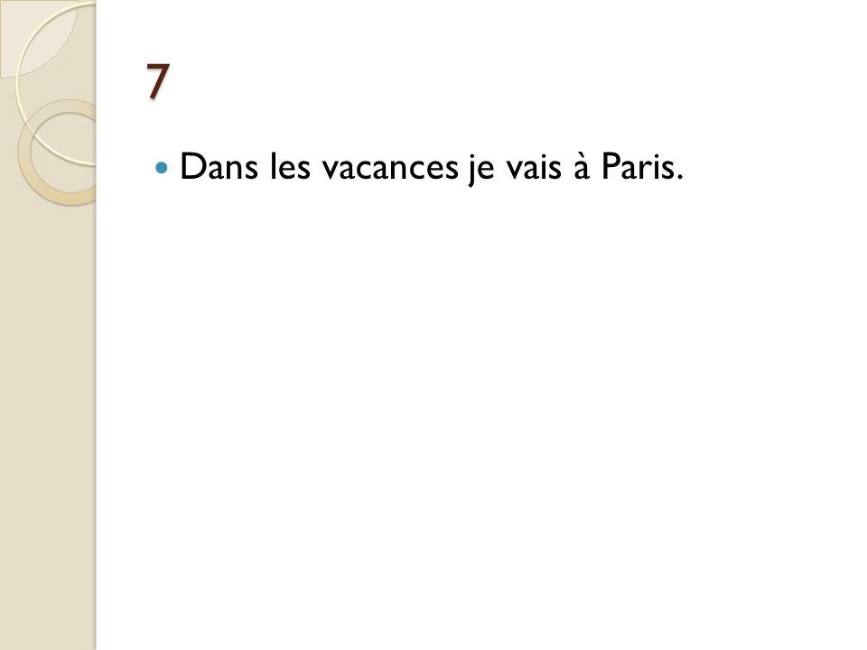 7 Dans les vacances je vais à Paris.