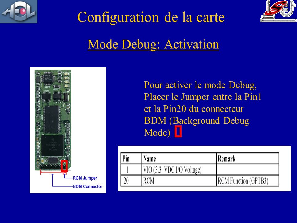 Configuration de la carte Pour activer le mode Debug, Placer le Jumper entre la Pin1 et la Pin20 du connecteur BDM (Background Debug Mode) Mode Debug: