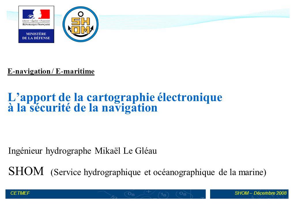 SHOM – Décembre 2008CETMEF E-navigation / E-maritime Lapport de la cartographie électronique à la sécurité de la navigation Ingénieur hydrographe Mikaël Le Gléau SHOM (Service hydrographique et océanographique de la marine)