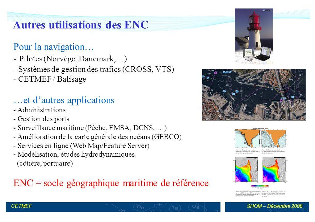 SHOM – Décembre 2008CETMEF Autres utilisations des ENC Pour la navigation… - Pilotes (Norvège, Danemark,…) - Systèmes de gestion des trafics (CROSS, VTS) - CETMEF / Balisage …et dautres applications - Administrations - Gestion des ports - Surveillance maritime (Pêche, EMSA, DCNS, …) - Amélioration de la carte générale des océans (GEBCO) - Services en ligne (Web Map/Feature Server) - Modélisation, études hydrodynamiques (côtière, portuaire) ENC = socle géographique maritime de référence