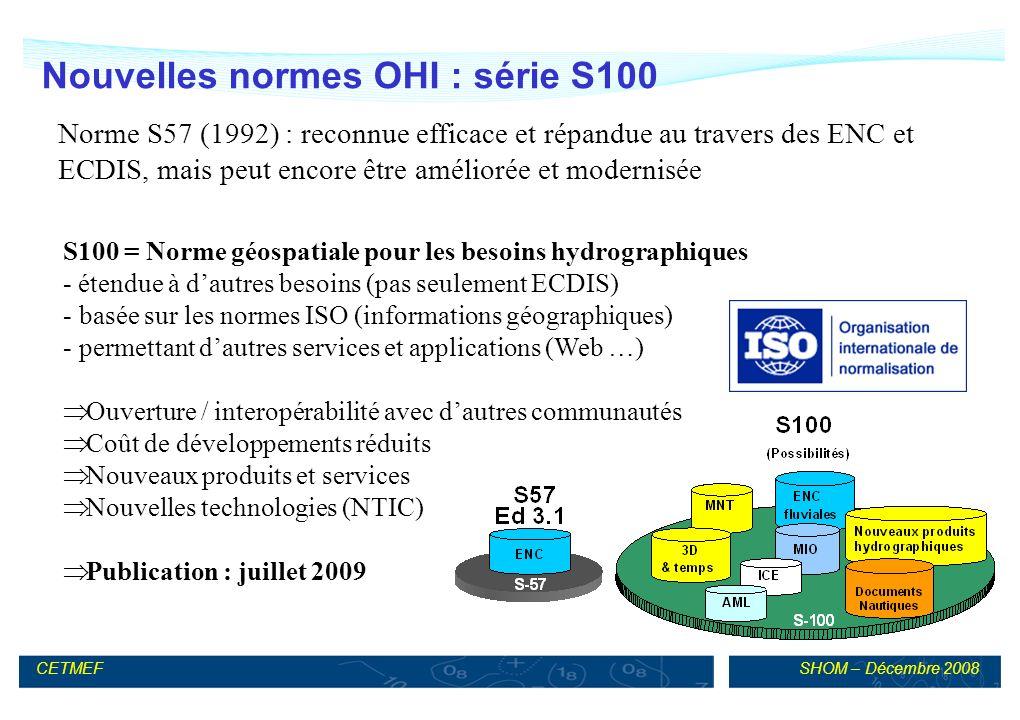 SHOM – Décembre 2008CETMEF Nouvelles normes OHI : série S100 S100 = Norme géospatiale pour les besoins hydrographiques - étendue à dautres besoins (pas seulement ECDIS) - basée sur les normes ISO (informations géographiques) - permettant dautres services et applications (Web …) Ouverture / interopérabilité avec dautres communautés Coût de développements réduits Nouveaux produits et services Nouvelles technologies (NTIC) Publication : juillet 2009 Norme S57 (1992) : reconnue efficace et répandue au travers des ENC et ECDIS, mais peut encore être améliorée et modernisée