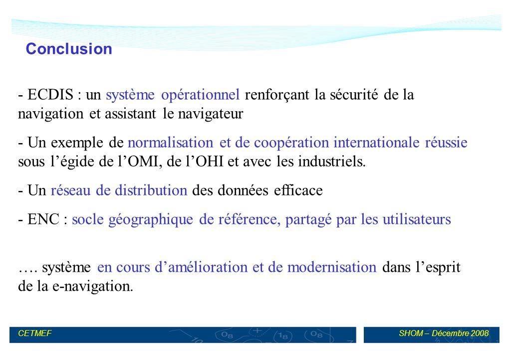 SHOM – Décembre 2008CETMEF Conclusion - ECDIS : un système opérationnel renforçant la sécurité de la navigation et assistant le navigateur - Un exemple de normalisation et de coopération internationale réussie sous légide de lOMI, de lOHI et avec les industriels.