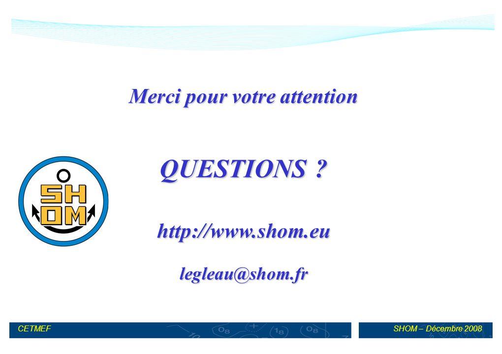 SHOM – Décembre 2008CETMEF Merci pour votre attention QUESTIONS ? http://www.shom.eulegleau@shom.fr