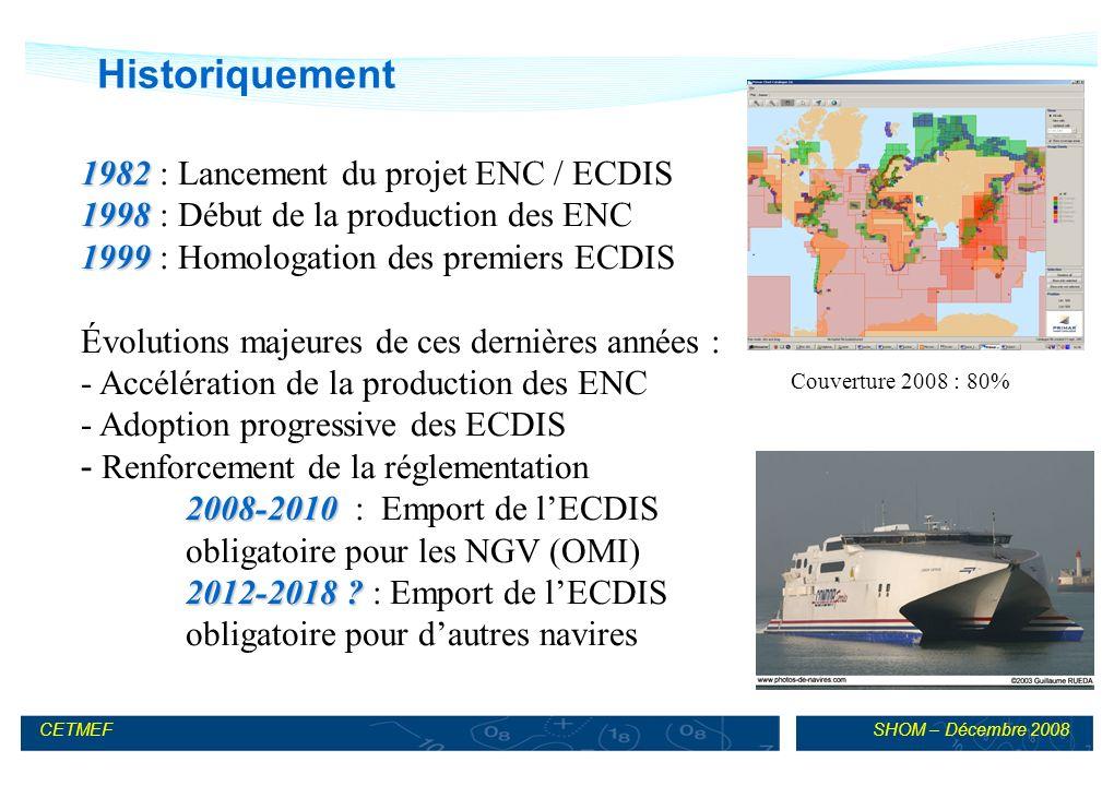 SHOM – Décembre 2008CETMEF Historiquement 1982 1982 : Lancement du projet ENC / ECDIS 1998 1998 : Début de la production des ENC 1999 1999 : Homologation des premiers ECDIS Évolutions majeures de ces dernières années : - Accélération de la production des ENC - Adoption progressive des ECDIS - Renforcement de la réglementation 2008-2010 2008-2010 : Emport de lECDIS obligatoire pour les NGV (OMI) 2012-2018 .
