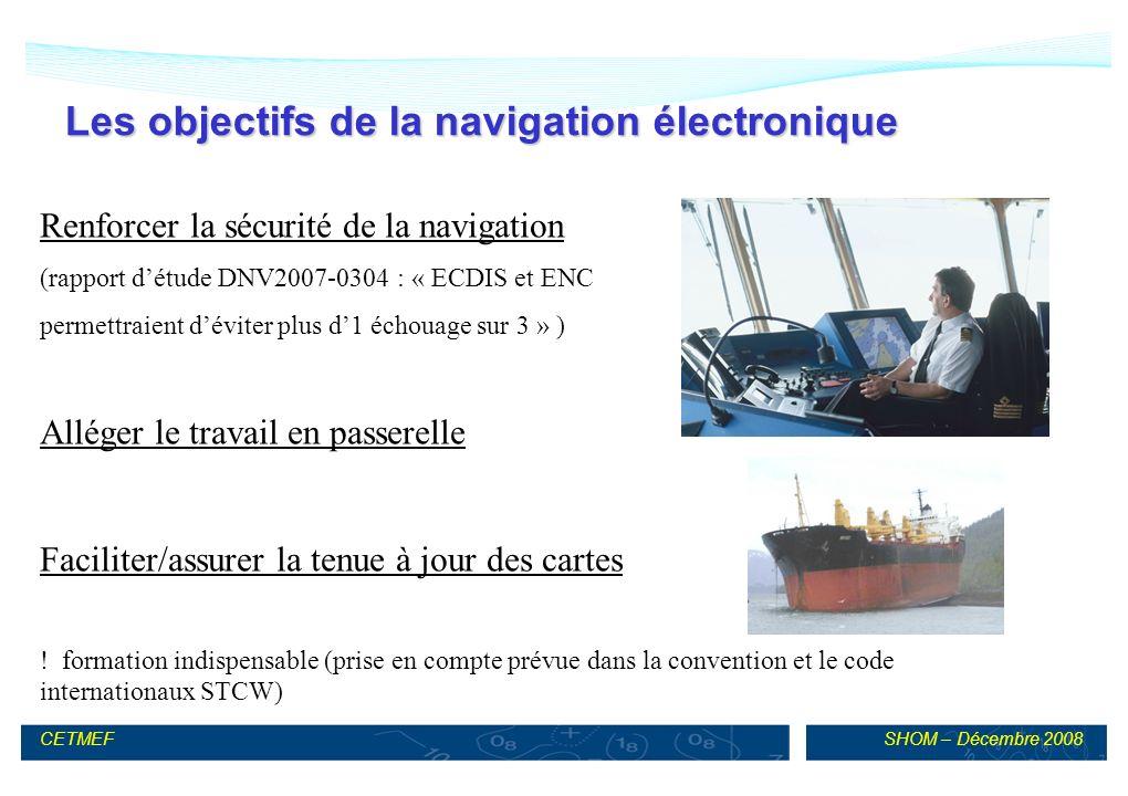 SHOM – Décembre 2008CETMEF Les objectifs de la navigation électronique Renforcer la sécurité de la navigation (rapport détude DNV2007-0304 : « ECDIS et ENC permettraient déviter plus d1 échouage sur 3 » ) Alléger le travail en passerelle Faciliter/assurer la tenue à jour des cartes .