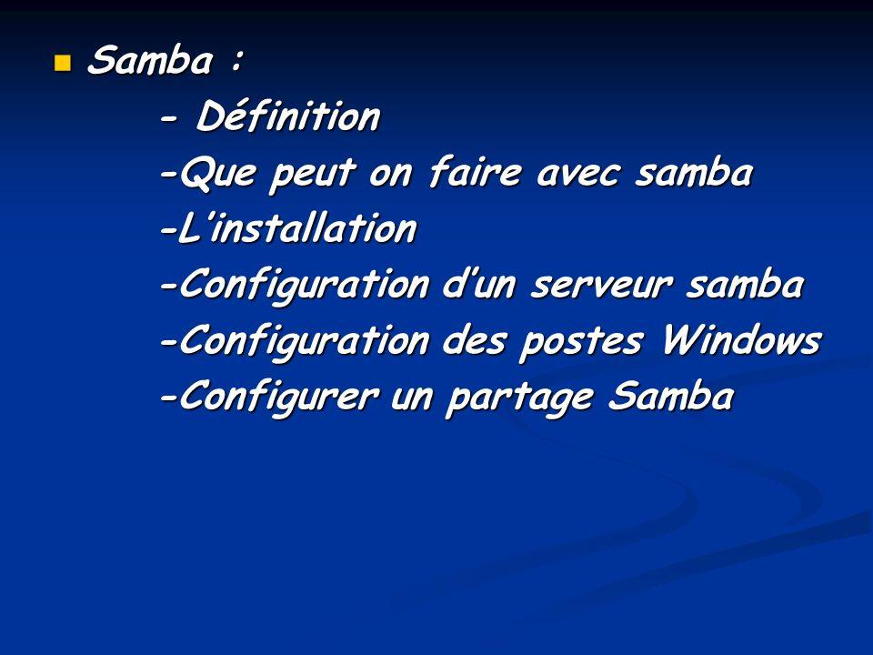 Samba : Samba : - Définition - Définition -Que peut on faire avec samba -Que peut on faire avec samba -Linstallation -Linstallation -Configuration dun serveur samba -Configuration dun serveur samba -Configuration des postes Windows -Configuration des postes Windows -Configurer un partage Samba -Configurer un partage Samba