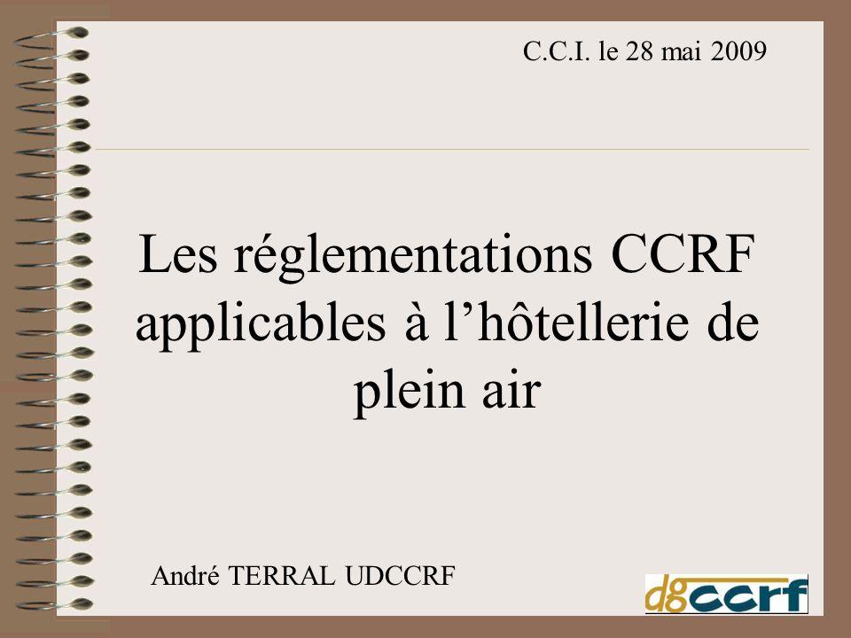 Les réglementations CCRF applicables à lhôtellerie de plein air C.C.I. le 28 mai 2009 André TERRAL UDCCRF