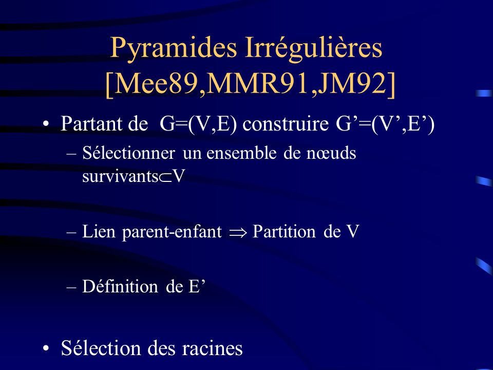 Pyramides Irrégulières [Mee89,MMR91,JM92] Partant de G=(V,E) construire G=(V,E) –Sélectionner un ensemble de nœuds survivants V –Lien parent-enfant Partition de V –Définition de E Sélection des racines
