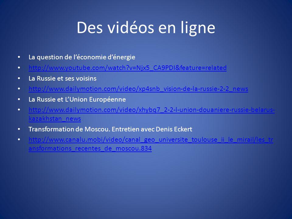Des vidéos en ligne La question de léconomie dénergie http://www.youtube.com/watch?v=Njx5_CA9PDI&feature=related La Russie et ses voisins http://www.dailymotion.com/video/xp4snb_vision-de-la-russie-2-2_news La Russie et LUnion Européenne http://www.dailymotion.com/video/xhybq7_2-2-l-union-douaniere-russie-belarus- kazakhstan_news http://www.dailymotion.com/video/xhybq7_2-2-l-union-douaniere-russie-belarus- kazakhstan_news Transformation de Moscou.