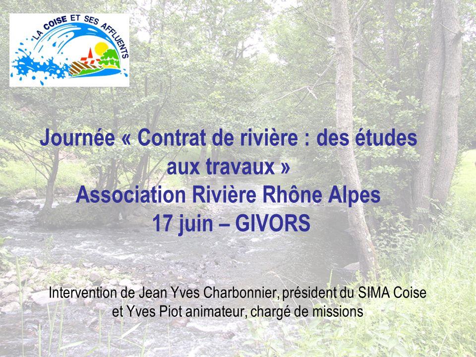 Journée « Contrat de rivière : des études aux travaux » Association Rivière Rhône Alpes 17 juin – GIVORS Intervention de Jean Yves Charbonnier, président du SIMA Coise et Yves Piot animateur, chargé de missions