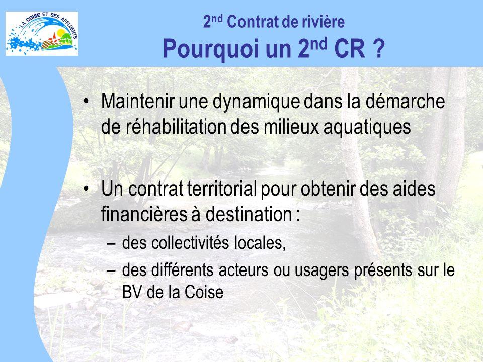 Maintenir une dynamique dans la démarche de réhabilitation des milieux aquatiques Un contrat territorial pour obtenir des aides financières à destination : –des collectivités locales, –des différents acteurs ou usagers présents sur le BV de la Coise 2 nd Contrat de rivière Pourquoi un 2 nd CR ?