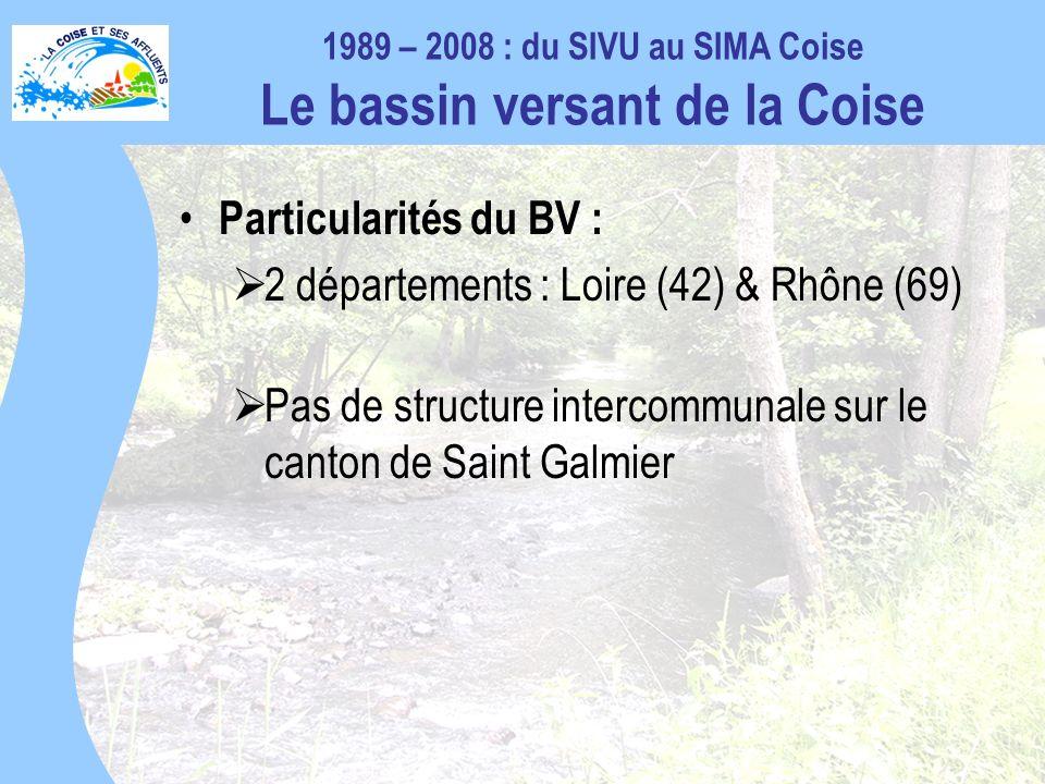 Particularités du BV : 2 départements : Loire (42) & Rhône (69) Pas de structure intercommunale sur le canton de Saint Galmier 1989 – 2008 : du SIVU au SIMA Coise Le bassin versant de la Coise
