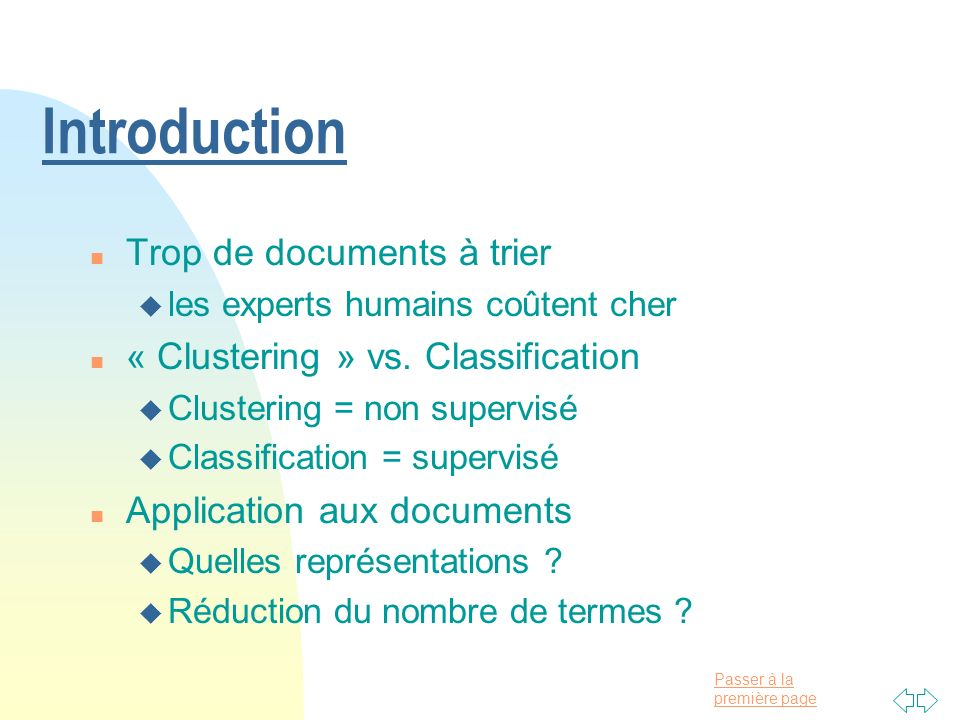 Passer à la première page Introduction n Trop de documents à trier u les experts humains coûtent cher n « Clustering » vs. Classification u Clustering