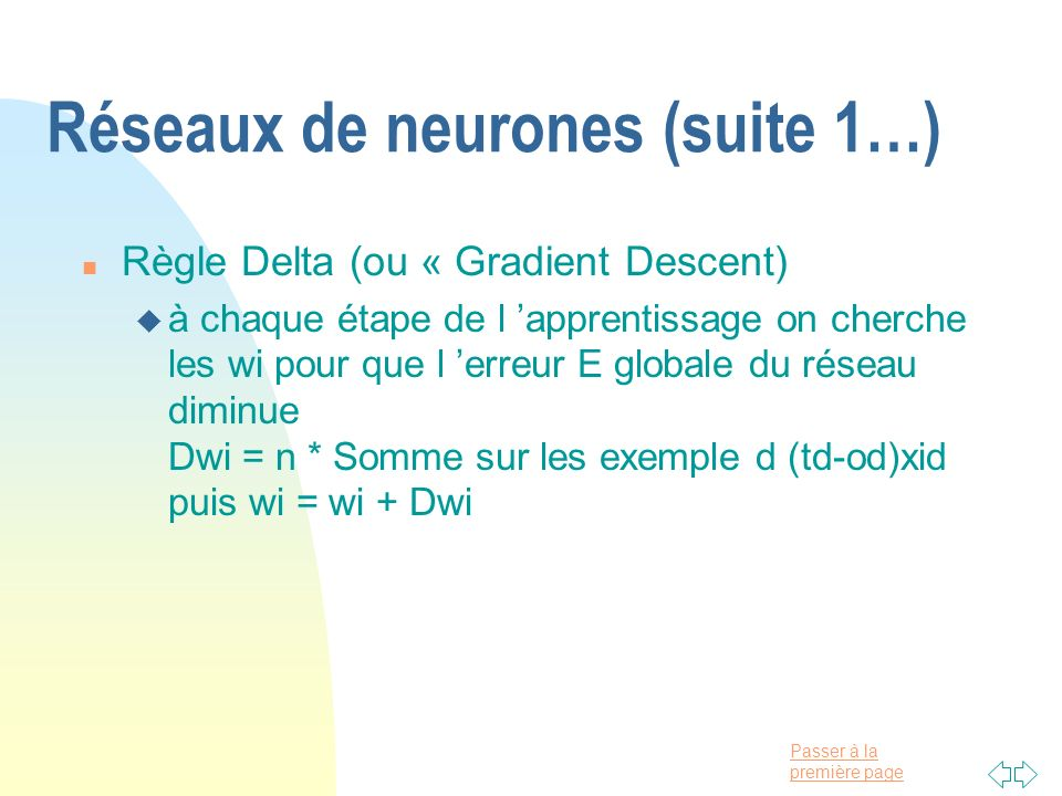Passer à la première page Réseaux de neurones (suite 1…) n Règle Delta (ou « Gradient Descent) u à chaque étape de l apprentissage on cherche les wi p