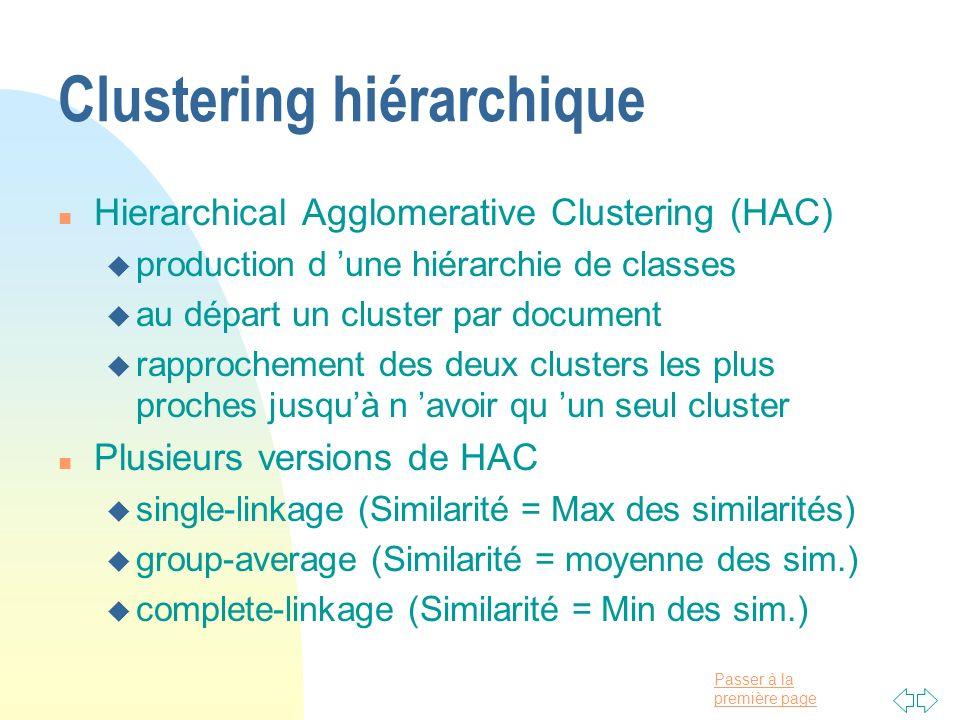 Passer à la première page Clustering hiérarchique n Hierarchical Agglomerative Clustering (HAC) u production d une hiérarchie de classes u au départ u