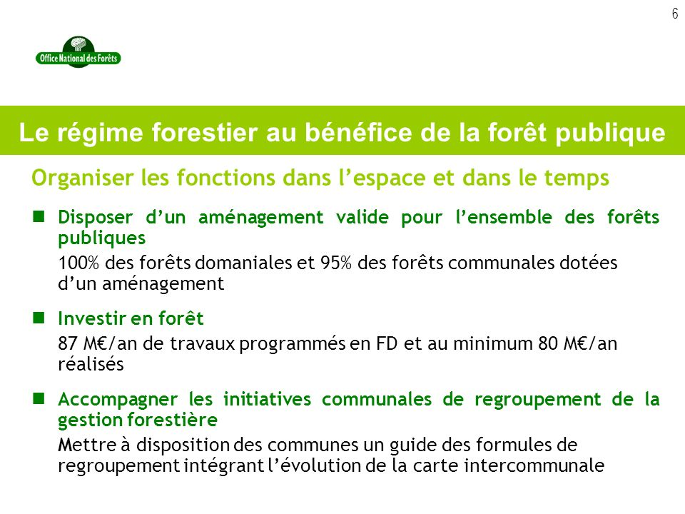 6 Organiser les fonctions dans lespace et dans le temps Disposer dun aménagement valide pour lensemble des forêts publiques 100% des forêts domaniales