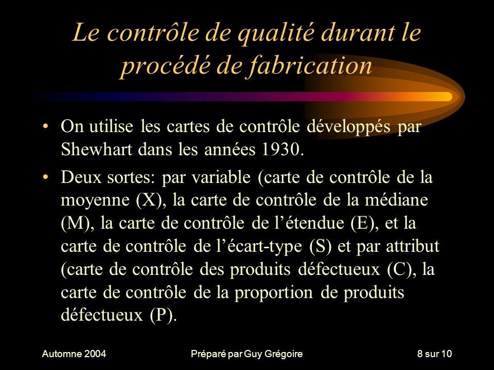 Automne 2004Préparé par Guy Grégoire8 sur 10 Le contrôle de qualité durant le procédé de fabrication On utilise les cartes de contrôle développés par Shewhart dans les années 1930.