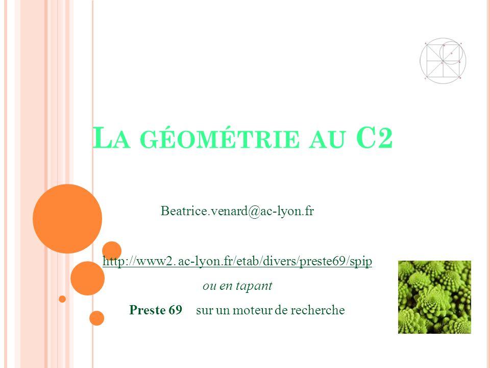 L A GÉOMÉTRIE AU C2 http://www2. ac-lyon.fr/etab/divers/preste69/spip ou en tapant Preste 69 sur un moteur de recherche Beatrice.venard@ac-lyon.fr