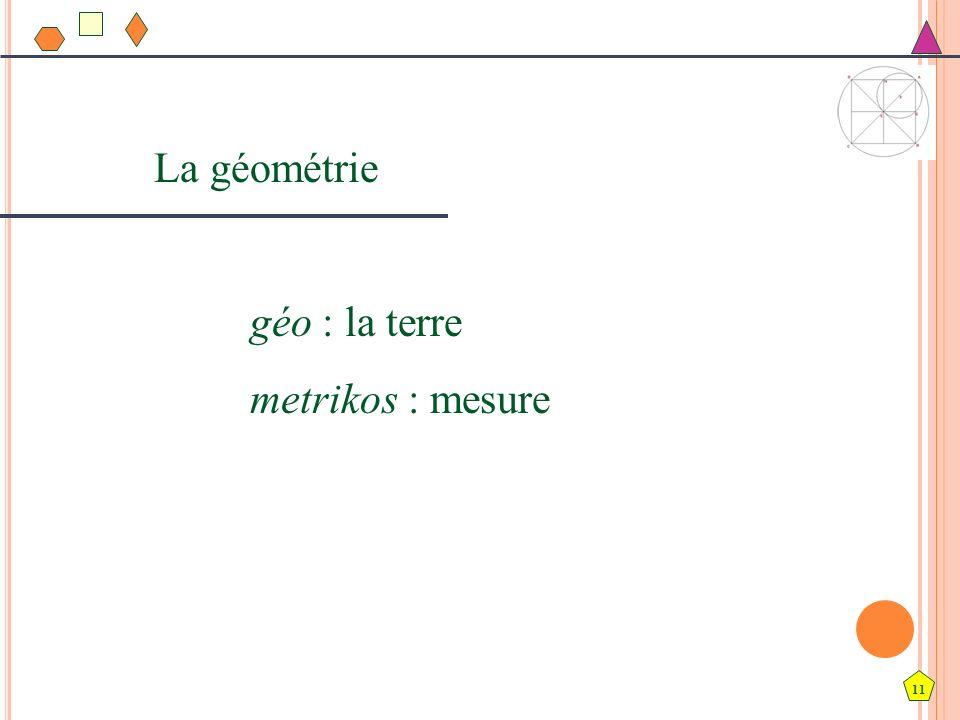 11 La géométrie géo : la terre metrikos : mesure