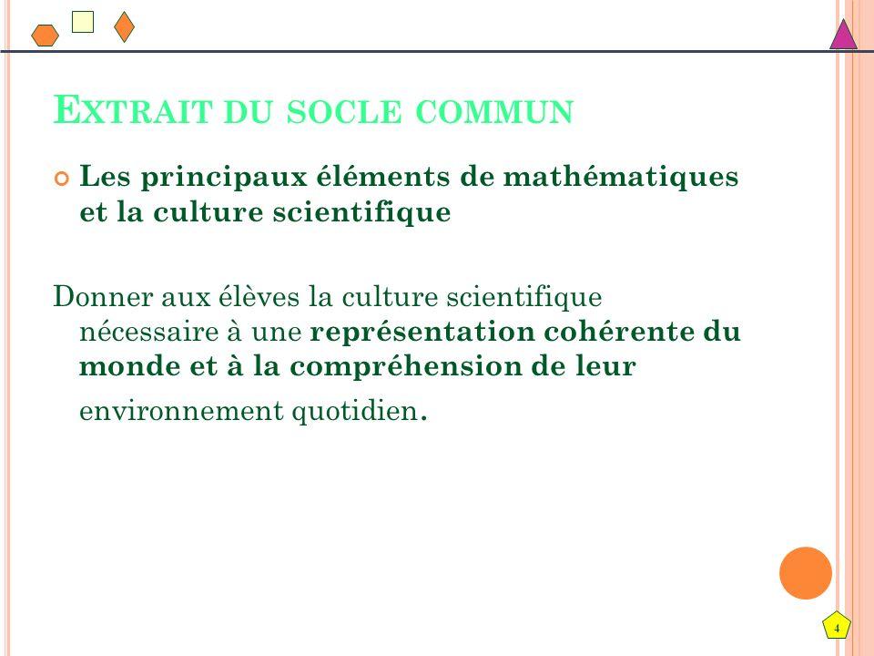 4 E XTRAIT DU SOCLE COMMUN Les principaux éléments de mathématiques et la culture scientifique Donner aux élèves la culture scientifique nécessaire à